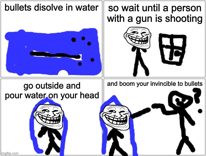 Don't do this in real life kids |  bullets disolve in water; so wait until a person with a gun is shooting; and boom your invincible to bullets; go outside and pour water on your head | image tagged in memes,blank comic panel 2x2,funny memes,don't r/woosh me people,funny | made w/ Imgflip meme maker
