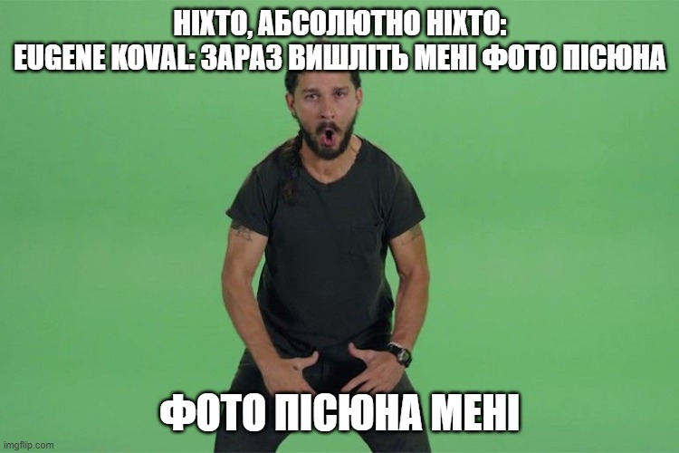 Shia labeouf JUST DO IT |  НІХТО, АБСОЛЮТНО НІХТО: EUGENE KOVAL: ЗАРАЗ ВИШЛІТЬ МЕНІ ФОТО ПІСЮНА; ФОТО ПІСЮНА МЕНІ | image tagged in shia labeouf just do it | made w/ Imgflip meme maker