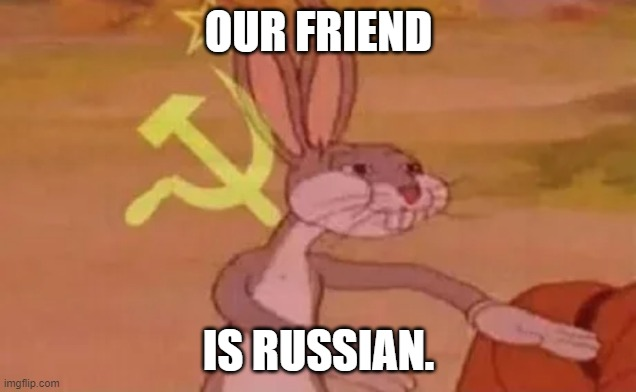 Bugs bunny communist | OUR FRIEND IS RUSSIAN. | image tagged in bugs bunny communist | made w/ Imgflip meme maker