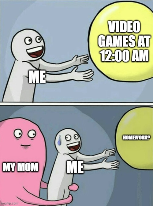 Running Away Balloon |  VIDEO GAMES AT 12:00 AM; ME; HOMEWORK? MY MOM; ME | image tagged in memes,video games,mom | made w/ Imgflip meme maker