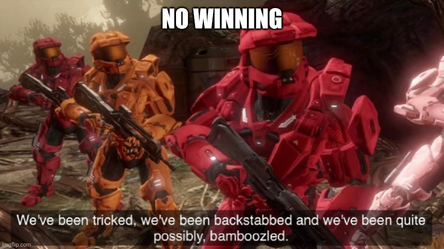 We've been tricked | NO WINNING | image tagged in we've been tricked | made w/ Imgflip meme maker