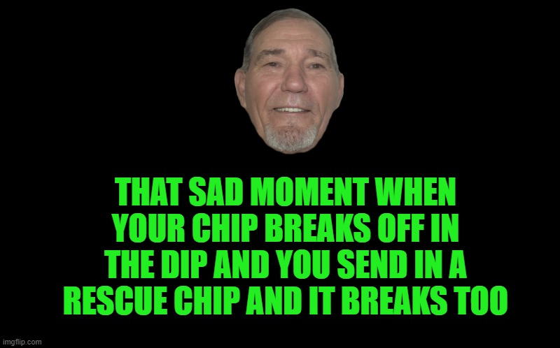 Chip Wreak |  THAT SAD MOMENT WHEN YOUR CHIP BREAKS OFF IN THE DIP AND YOU SEND IN A RESCUE CHIP AND IT BREAKS TOO | image tagged in chip,dip,kewlew | made w/ Imgflip meme maker