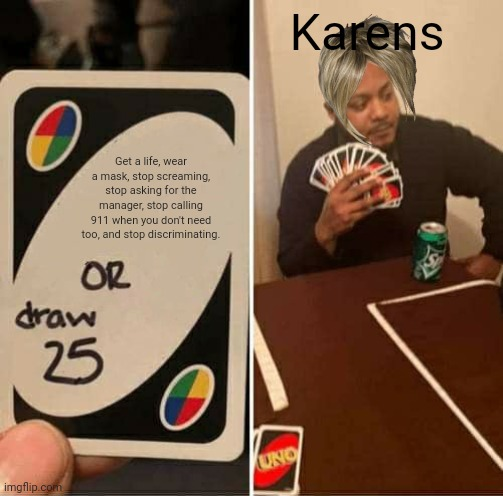 Damn karens |  Karens; Get a life, wear a mask, stop screaming, stop asking for the manager, stop calling 911 when you don't need too, and stop discriminating. | image tagged in memes,uno draw 25 cards,funny,relatable,karen | made w/ Imgflip meme maker