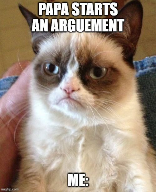 me: |  PAPA STARTS AN ARGUEMENT; ME: | image tagged in memes,grumpy cat | made w/ Imgflip meme maker
