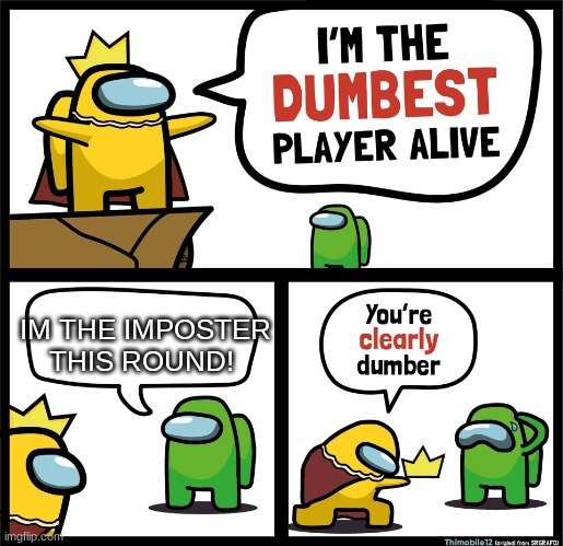Among Us dumbest player |  IM THE IMPOSTER THIS ROUND! | image tagged in among us dumbest player | made w/ Imgflip meme maker