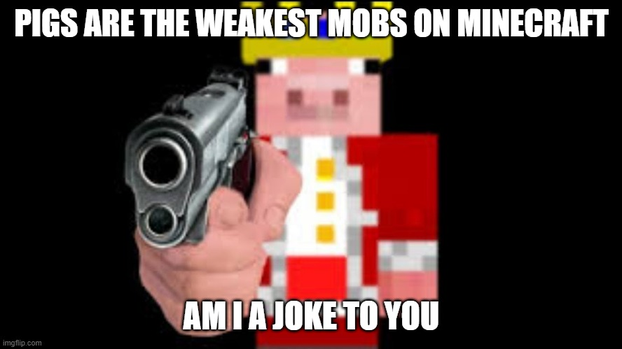 technoblade |  PIGS ARE THE WEAKEST MOBS ON MINECRAFT; AM I A JOKE TO YOU | image tagged in technoblade | made w/ Imgflip meme maker