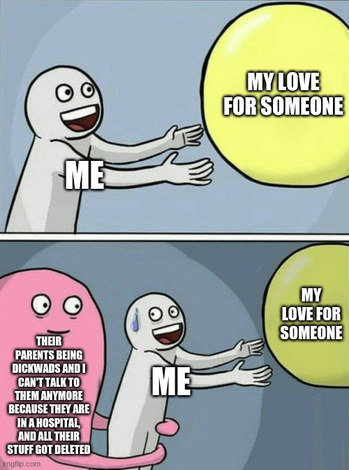 .. |  MY LOVE FOR SOMEONE; ME; MY LOVE FOR SOMEONE; THEIR PARENTS BEING DICKWADS AND I CAN'T TALK TO THEM ANYMORE BECAUSE THEY ARE IN A HOSPITAL, AND ALL THEIR STUFF GOT DELETED; ME | image tagged in memes,running away balloon | made w/ Imgflip meme maker