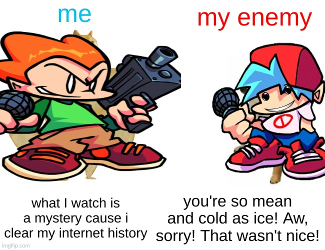 rap battle |  me; my enemy; what I watch is a mystery cause i clear my internet history; you're so mean and cold as ice! Aw, sorry! That wasn't nice! | image tagged in memes,fnf,epic rap battles of history | made w/ Imgflip meme maker
