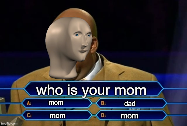 Who wants to be a millionaire? |  who is your mom; mom; dad; mom; mom | image tagged in who wants to be a millionaire | made w/ Imgflip meme maker
