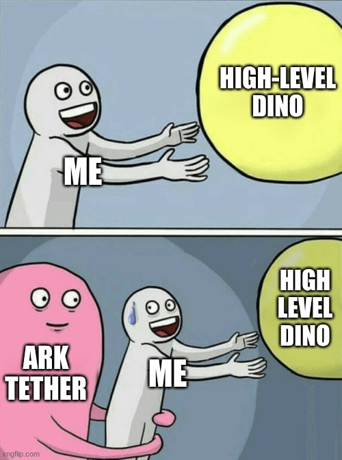 Ark on playstation |  HIGH-LEVEL DINO; ME; HIGH LEVEL DINO; ARK TETHER; ME | image tagged in memes,running away balloon | made w/ Imgflip meme maker