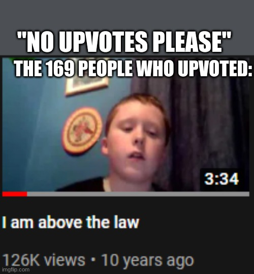 "I'm above the law | THE 169 PEOPLE WHO UPVOTED: ""NO UPVOTES PLEASE"" 