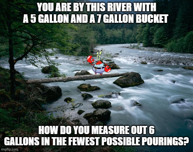 Thats a paddlin! if you get this wrong.. |  YOU ARE BY THIS RIVER WITH A 5 GALLON AND A 7 GALLON BUCKET; HOW DO YOU MEASURE OUT 6 GALLONS IN THE FEWEST POSSIBLE POURINGS? | image tagged in river | made w/ Imgflip meme maker