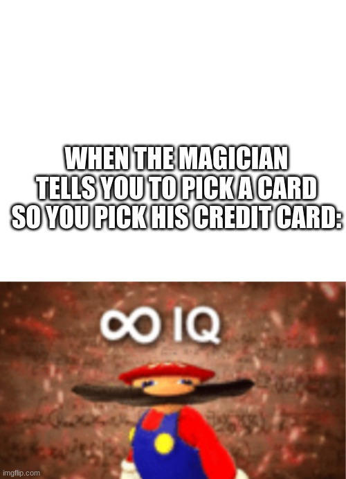 infinite iq with a space on top |  WHEN THE MAGICIAN TELLS YOU TO PICK A CARD SO YOU PICK HIS CREDIT CARD: | image tagged in infinite iq with a space on top,infinite iq,magician,credit card,cards | made w/ Imgflip meme maker