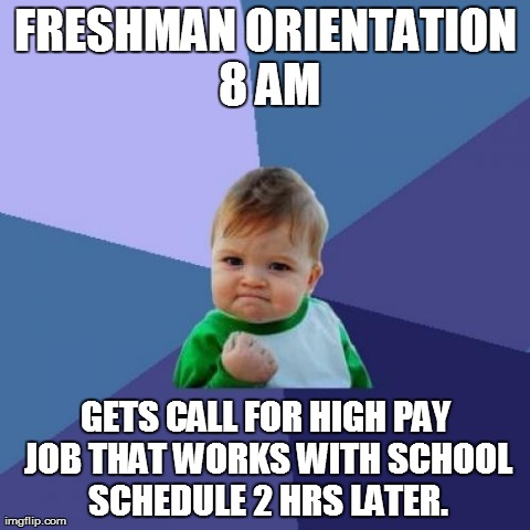 Success Kid Meme | FRESHMAN ORIENTATION 8 AM GETS CALL FOR HIGH PAY JOB THAT WORKS WITH SCHOOL SCHEDULE 2 HRS LATER. | image tagged in memes,success kid | made w/ Imgflip meme maker