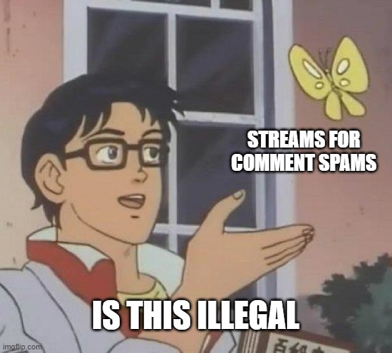 Is This A Pigeon Meme | STREAMS FOR COMMENT SPAMS IS THIS ILLEGAL | image tagged in memes,is this a pigeon | made w/ Imgflip meme maker