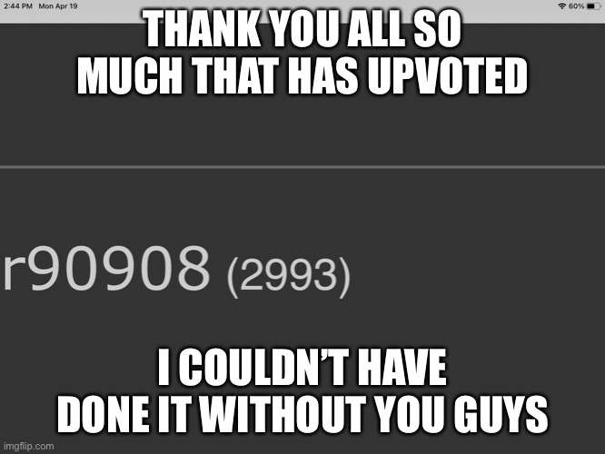 THANK YOU ALL SO MUCH THAT HAS UPVOTED; I COULDN'T HAVE DONE IT WITHOUT YOU GUYS | image tagged in thank you | made w/ Imgflip meme maker