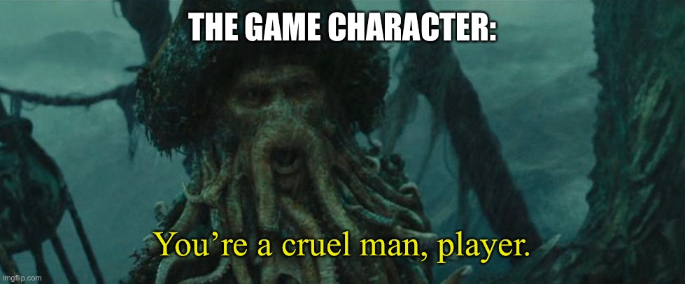 THE GAME CHARACTER: You're a cruel man, player. | made w/ Imgflip meme maker