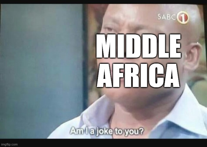 Am I a joke to you? | MIDDLE AFRICA | image tagged in am i a joke to you | made w/ Imgflip meme maker