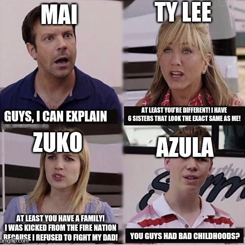 1st meme on this stream! |  TY LEE; MAI; AT LEAST YOU'RE DIFFERENT! I HAVE 6 SISTERS THAT LOOK THE EXACT SAME AS ME! GUYS, I CAN EXPLAIN; ZUKO; AZULA; AT LEAST YOU HAVE A FAMILY! I WAS KICKED FROM THE FIRE NATION BECAUSE I REFUSED TO FIGHT MY DAD! YOU GUYS HAD BAD CHILDHOODS? | image tagged in you guys are getting paid template,avatar the last airbender,zuko,azula,mai,ty lee | made w/ Imgflip meme maker