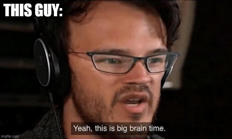 Big Brain Time | THIS GUY: | image tagged in big brain time | made w/ Imgflip meme maker