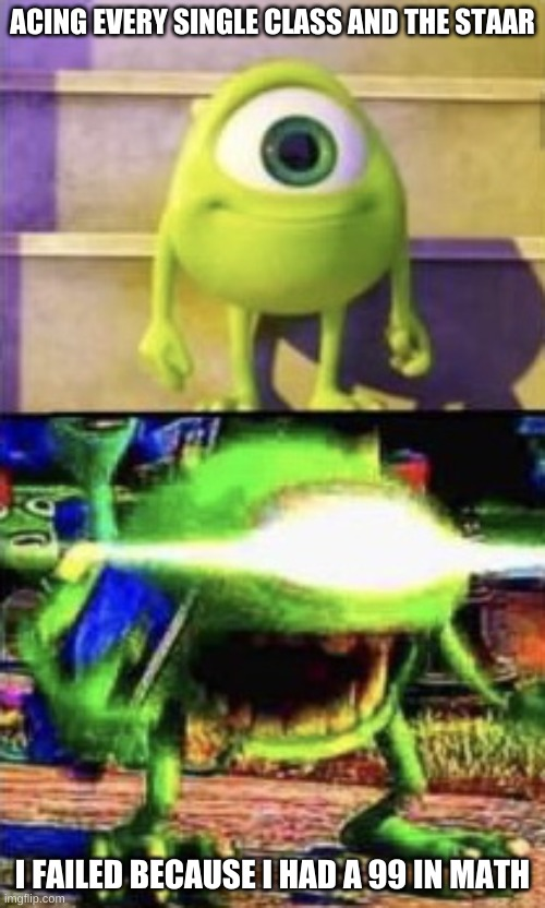 Mike wazowski |  ACING EVERY SINGLE CLASS AND THE STAAR; I FAILED BECAUSE I HAD A 99 IN MATH | image tagged in mike wazowski | made w/ Imgflip meme maker