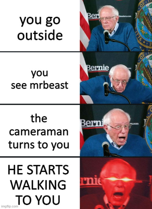 when the mrbeast! funy. |  you go outside; you see mrbeast; the cameraman turns to you; HE STARTS WALKING TO YOU | image tagged in bernie sanders reaction nuked | made w/ Imgflip meme maker