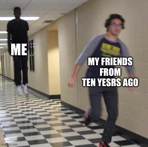floating boy chasing running boy | ME MY FRIENDS FROM TEN YEARS AGO | image tagged in floating boy chasing running boy | made w/ Imgflip meme maker