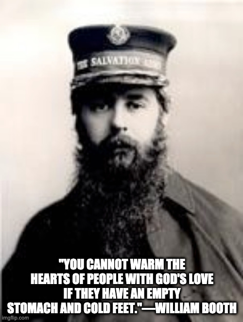 """YOU CANNOT WARM THE HEARTS OF PEOPLE WITH GOD'S LOVE IF THEY HAVE AN EMPTY STOMACH AND COLD FEET.""—WILLIAM BOOTH 