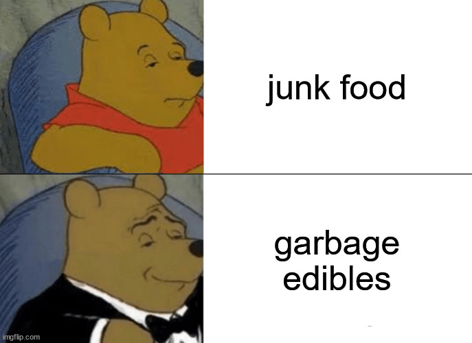 Yummy :3 |  junk food; garbage edibles | image tagged in memes,tuxedo winnie the pooh,junk,food,garbage,yummy | made w/ Imgflip meme maker