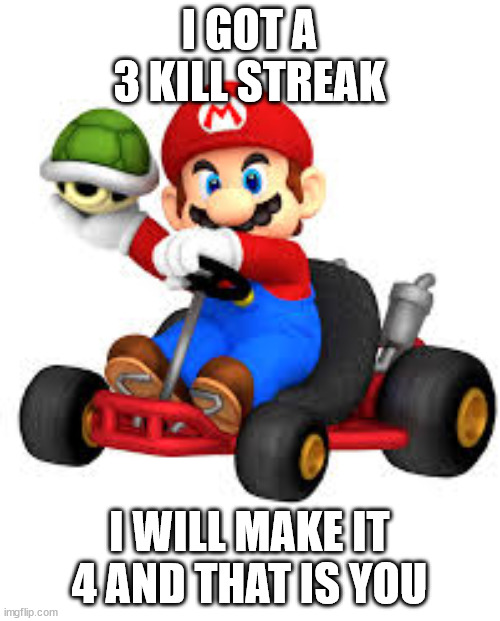 I GOT A 3 KILL STREAK I WILL MAKE IT 4 AND THAT IS YOU | image tagged in mario kart | made w/ Imgflip meme maker