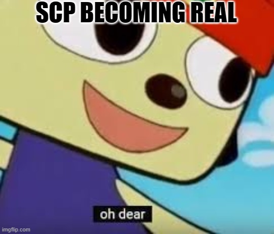 SCP BECOMING REAL | image tagged in parappa oh dear | made w/ Imgflip meme maker