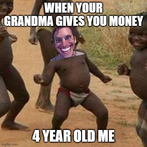 Third World Success Kid |  WHEN YOUR GRANDMA GIVES YOU MONEY; 4 YEAR OLD ME | image tagged in memes,third world success kid | made w/ Imgflip meme maker