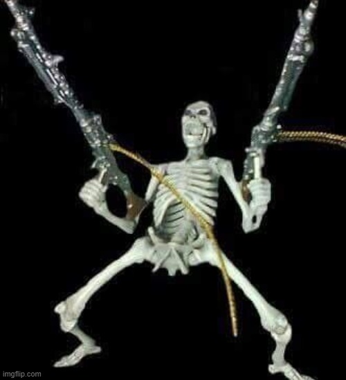 skeleton with guns meme | image tagged in skeleton with guns meme | made w/ Imgflip meme maker