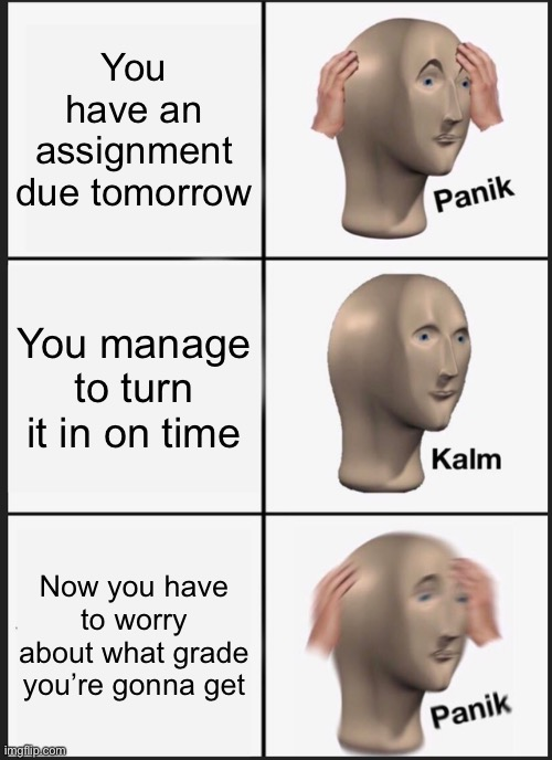 It happens |  You have an assignment due tomorrow; You manage to turn it in on time; Now you have to worry about what grade you're gonna get | image tagged in memes,panik kalm panik | made w/ Imgflip meme maker