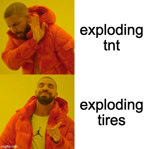 exploding tnt exploding tires | image tagged in memes,drake hotline bling | made w/ Imgflip meme maker