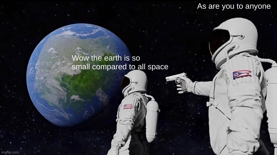 im bored af so sorry for the trash memes |  As are you to anyone; Wow the earth is so small compared to all space | image tagged in memes,always has been | made w/ Imgflip meme maker