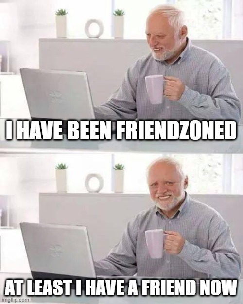 Hide the Pain Harold |  I HAVE BEEN FRIENDZONED; AT LEAST I HAVE A FRIEND NOW | image tagged in memes,hide the pain harold | made w/ Imgflip meme maker