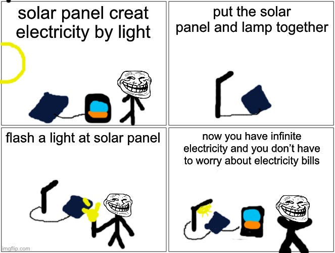 infinite electricity |  solar panel creat electricity by light; put the solar panel and lamp together; flash a light at solar panel; now you have infinite electricity and you don't have to worry about electricity bills | image tagged in memes,blank comic panel 2x2,life hack | made w/ Imgflip meme maker