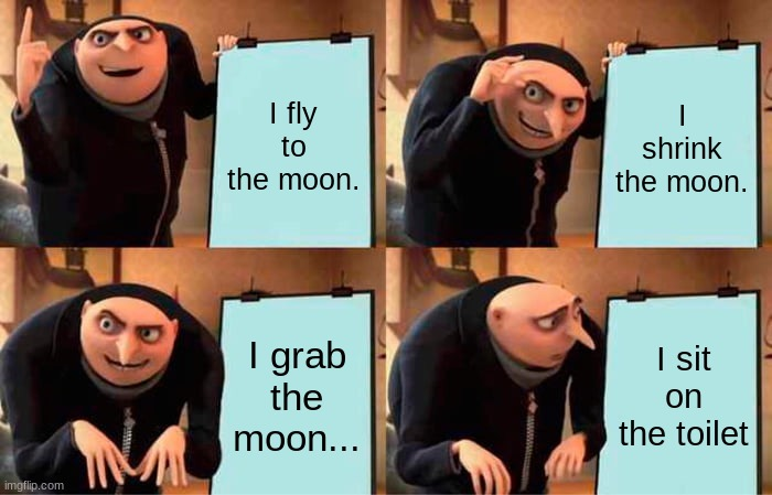 Original gru's plan plan |  I fly to the moon. I shrink the moon. I grab the moon... I sit on the toilet | image tagged in memes,gru's plan | made w/ Imgflip meme maker