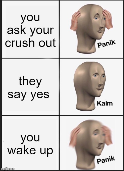 Panik Kalm Panik Meme |  you ask your crush out; they say yes; you wake up | image tagged in memes,panik kalm panik | made w/ Imgflip meme maker