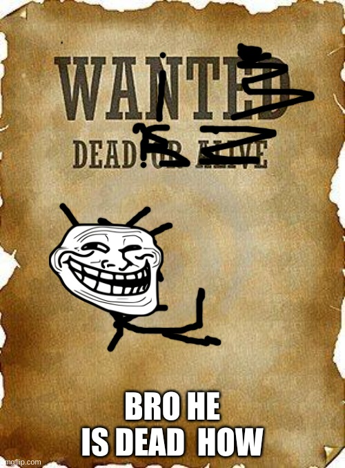 wanted dead or alive | BRO HE IS DEAD  HOW | image tagged in wanted dead or alive | made w/ Imgflip meme maker