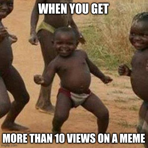 Third World Success Kid |  WHEN YOU GET; MORE THAN 10 VIEWS ON A MEME | image tagged in memes,third world success kid | made w/ Imgflip meme maker