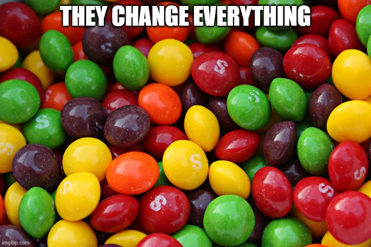 skittles | THEY CHANGE EVERYTHING | image tagged in skittles | made w/ Imgflip meme maker