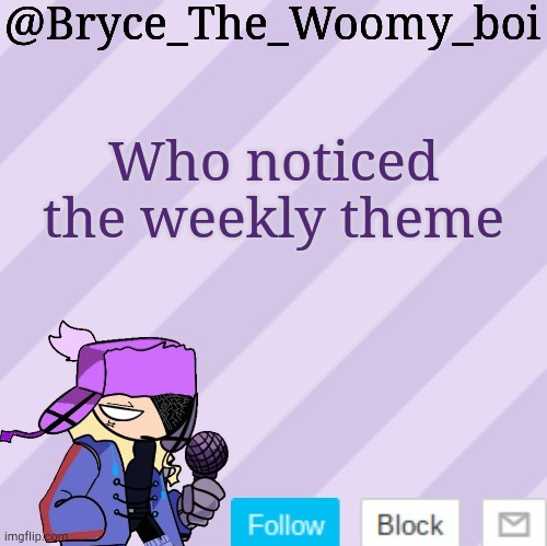 Who noticed the weekly theme | image tagged in bryce_the_woomy_boi | made w/ Imgflip meme maker