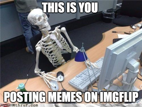Waiting skeleton | THIS IS YOU POSTING MEMES ON IMGFLIP | image tagged in waiting skeleton | made w/ Imgflip meme maker