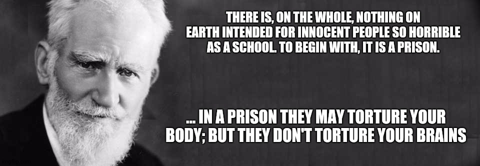 George Bernard Shaw - School Torture 001 |  THERE IS, ON THE WHOLE, NOTHING ON EARTH INTENDED FOR INNOCENT PEOPLE SO HORRIBLE AS A SCHOOL. TO BEGIN WITH, IT IS A PRISON. ... IN A PRISON THEY MAY TORTURE YOUR BODY; BUT THEY DON'T TORTURE YOUR BRAINS | image tagged in george bernard shaw | made w/ Imgflip meme maker