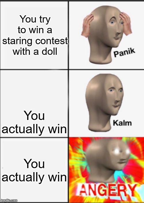 Panik Kalm Angery |  You try to win a staring contest with a doll; You actually win; You actually win | image tagged in panik kalm angery | made w/ Imgflip meme maker