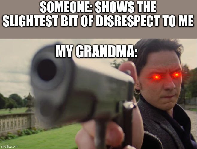 I got backup :) |  SOMEONE: SHOWS THE SLIGHTEST BIT OF DISRESPECT TO ME; MY GRANDMA: | image tagged in charles holding gun,angery | made w/ Imgflip meme maker