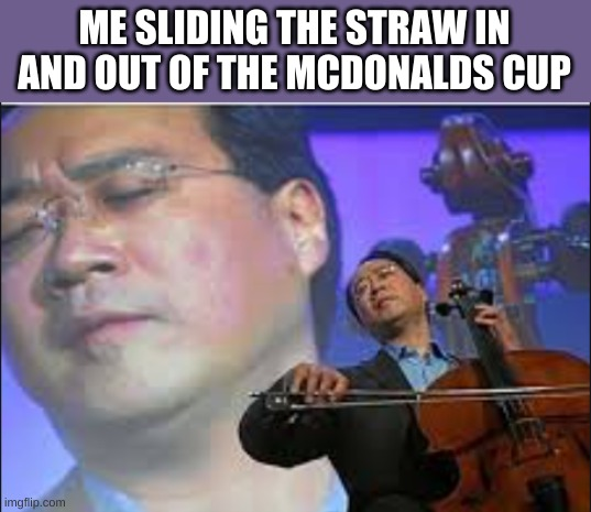 ME SLIDING THE STRAW IN AND OUT OF THE MCDONALDS CUP | image tagged in cup,straw,mcdonalds,funny | made w/ Imgflip meme maker