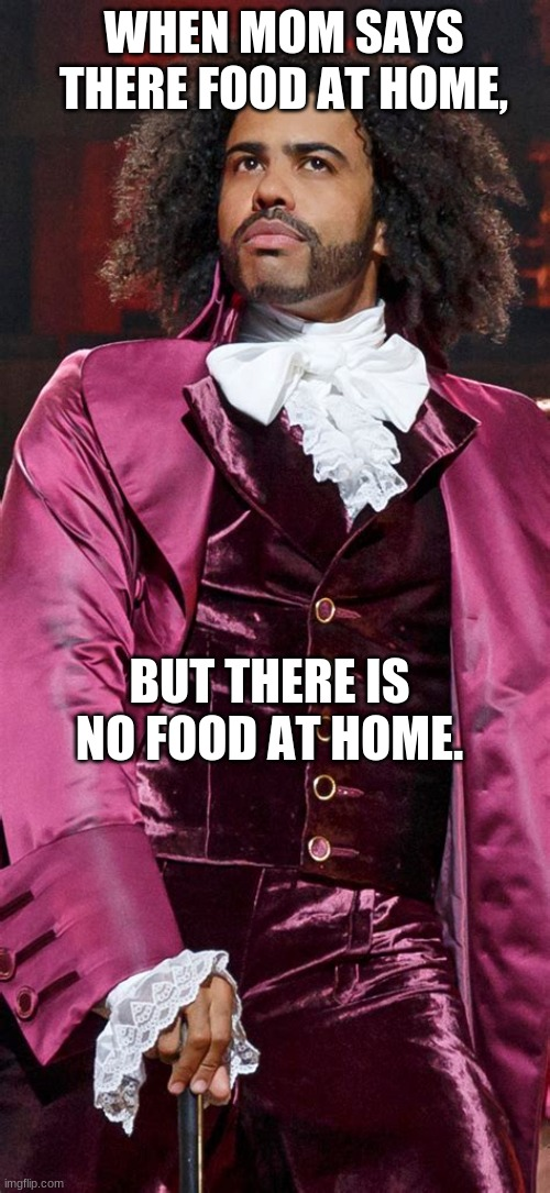 there is no food at home |  WHEN MOM SAYS THERE FOOD AT HOME, BUT THERE IS NO FOOD AT HOME. | image tagged in hamilton,lin manuel-miranda,daveed diggs,thomas jefferson,daveed diggs thomas jefferson,no food at home | made w/ Imgflip meme maker